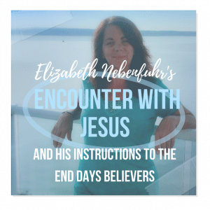 Elizabeth Nebenfuhr's Encounter With Jesus, And His Instructions To The End Days Believers